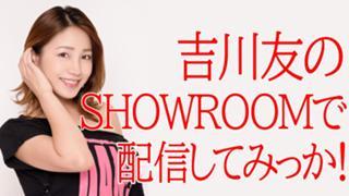 吉川友のShowroomで配信してみっか!