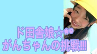 【イベ大感謝♡】ド田舎娘☆*°がんちゃんの挑戦!!!
