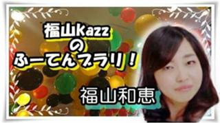 イベント感謝!!福山kazzのふーてんブラリ
