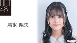 清水 梨央(HKT48 チームTⅡ)