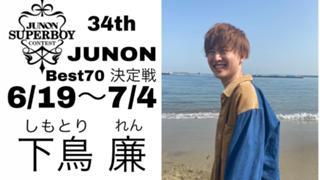 下鳥廉34thJUNON6/19〜7/4〜best70決定戦