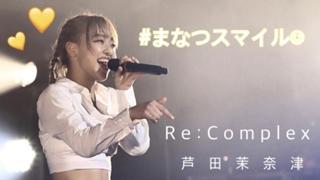 まなつスマイル☺︎/芦田茉奈津 【Re:Complex】