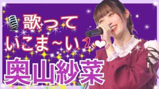 【応援感謝( ;ᯅ; )】奥山紗菜 歌っていこま〜い♪