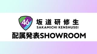 坂道研修生 配属発表 SHOWROOM