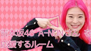 吉本坂46 『A-NON』さんを応援するルーム