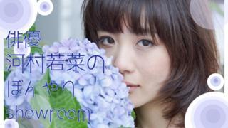 俳優・河村若菜のぼんやりshowroom