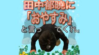 田中郁暁に「おやすみ」と言ってくれ。