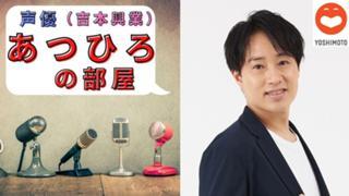 #吉本自宅劇場  声優芸人あつひろ 吉本初『声優』への道!!