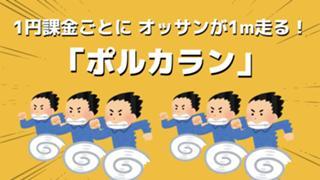 1円課金でオッサンが1m走る「ポルカラン」