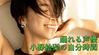 【7/12までガチイベ中】踊れる声優 小野絵梨の自分時間