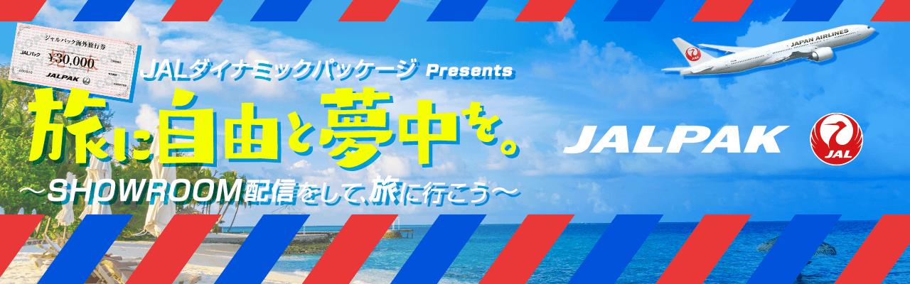 「JALダイナミックパッケージ Presents 旅に自由と夢中を。~ SHOWROOM配信をして、旅に行こう ~